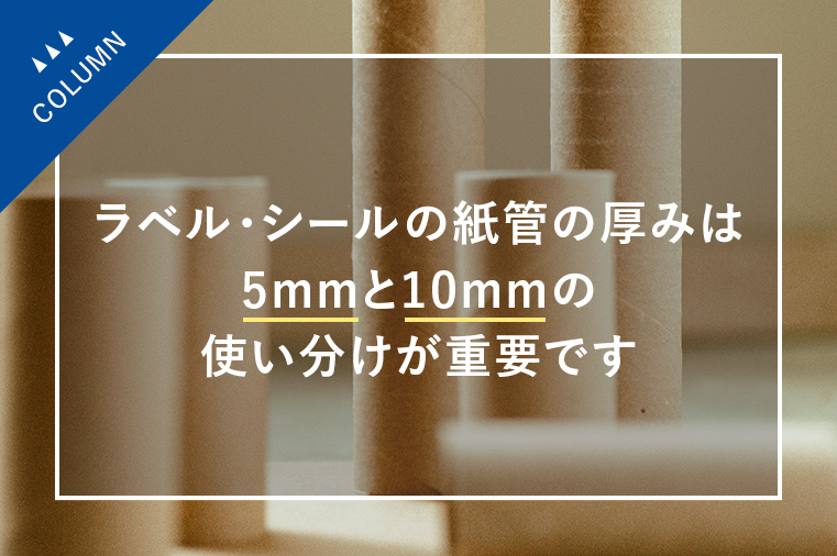 ラベル・シールの紙管の厚みは5mmと10mmの使い分けが重要です